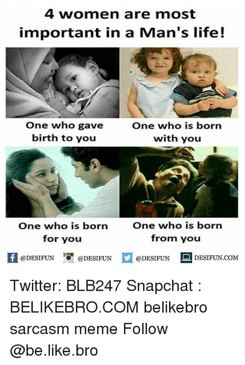 Importanter: 4 women are most  important in a Man's life!  One who gave  birth to you  One who is born  with you  One who is born  for you  One who is born  from you  困@DESIFUN 1 @DESIFUN口@DESIFUN-DESIFUN.COM Twitter: BLB247 Snapchat : BELIKEBRO.COM belikebro sarcasm meme Follow @be.like.bro