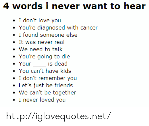 We Need To Talk: 4 words i never want to hear  I don't love you  You're diagnosed with cancer  · I found someone else  It was never real  . We need to talk  You're going to die  Youris dead  You can't have kids  I don't remember you  .Let's just be friends  We can't be together  I never loved you http://iglovequotes.net/