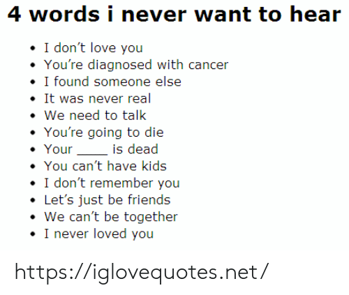 We Need To Talk: 4 words i never want to hear  I don't love you  You're diagnosed with cancer  I found someone else  It was never real  We need to talk  You're going to die  Your  is dead  You can't have kids  I don't remember you  Let's just be friends  We can't be together  I never loved you https://iglovequotes.net/