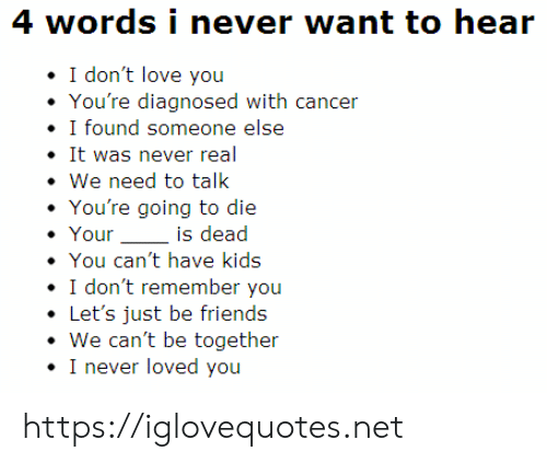 We Need To Talk: 4 words i never want to hear  I don't love you  You're diagnosed with cancer  I found someone else  It was never real  We need to talk  You're going to die  Your  is dead  You can't have kids  I don't remember you  Let's just be friends  We can't be together  I never loved you https://iglovequotes.net