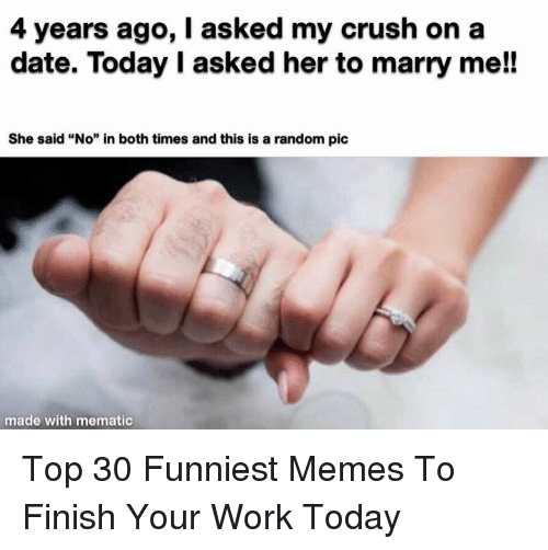 "funniest memes: 4 years ago, I asked my crush on a  date. Today I asked her to marry me!!  She said ""No"" in both times and this is a random pic  made with mematic Top 30 Funniest Memes To Finish Your Work Today"