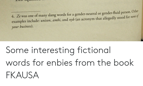 Slang/Words, Acronym, and Book: 4. Ze was one of many slang words for a gender-neutral or gender-fluid  Other  person.  examples include: unison, ambi, and nyb (an acronym that allegedly stood for none of  your business). Some interesting fictional words for enbies from the book FKAUSA