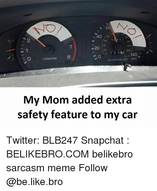 Be Like, Meme, and Memes: 40  40  2  0 15 88 82  7  -20  -1  0025  > 140  8  My Mom added extra  safety feature to my car Twitter: BLB247 Snapchat : BELIKEBRO.COM belikebro sarcasm meme Follow @be.like.bro