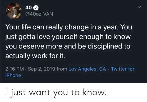 Los Angeles: 40  @400z_VAN  Your life can really change in a year. You  just gotta love yourself enough to know  you deserve more and be disciplined to  actually work for it.  2:16 PM Sep 2, 2019 from Los Angeles, CA Twitter for  iPhone I just want you to know.