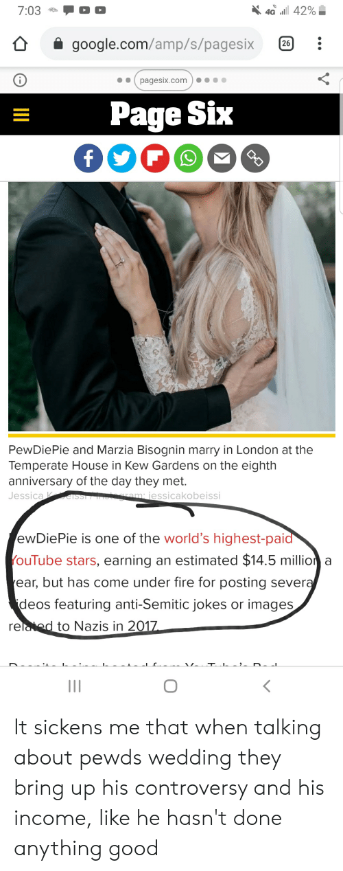 Anti Semitic Jokes: 40 42%  7:03  google.com/amp/s/pagesix  26  pagesix.com  Page Six  f  PewDiePie and Marzia Bisognin marry in London at the  Temperate House in Kew Gardens on the eighth  anniversary of the day they met.  Jessica SSI IN gram jessicakobeissi  ewDiePie is one of the world's highest-paid  YouTube stars, earning an estimated $14.5 million a  ear, but has come under fire for posting several  ideos featuring anti-Semitic jokes or images  related to Nazis in 2017  V It sickens me that when talking about pewds wedding they bring up his controversy and his income, like he hasn't done anything good