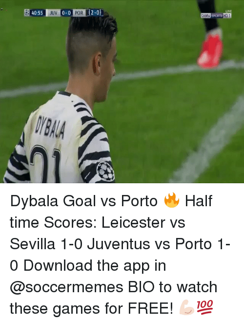 Soccermemes: 40:55  JUV  0.0  POR L  LIVE Dybala Goal vs Porto 🔥 Half time Scores: Leicester vs Sevilla 1-0 Juventus vs Porto 1-0 Download the app in @soccermemes BIO to watch these games for FREE! 💪🏻💯