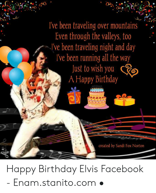 Happy Birthday Elvis: .40  60  Ive been traveling over mountains  Even through the valleys, too'  I've been traveling night and day  lve been running all the way  ust to wish you R  Happy Birthday  created by Sandi Fox Norton Happy Birthday Elvis Facebook - Enam.stanito.com •