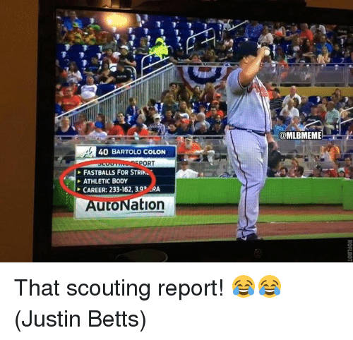 colonic: 40 BARTOLO COLON  ORT  FASTBALLS FOR STRIN.  ATHLETIC BODY  CAREER: 233-162, 392 RA  AutoNation  @MLBMEME That scouting report! 😂😂  (Justin Betts)