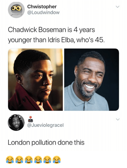 Idris: 40  Chwistopher  @Loudwindow  Chadwick Boseman is 4 years  younger than Idris Elba, who's 45.  @Jueviolegracel  London pollution done this 😂😂😂😂😂😂
