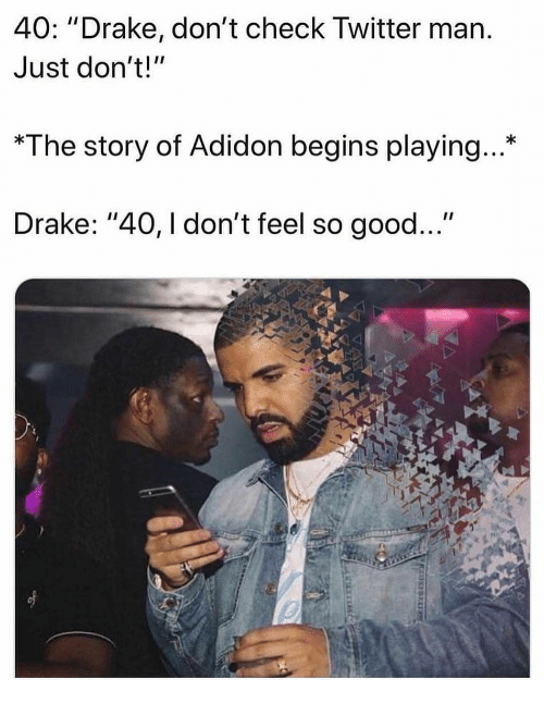 """Drake, Memes, and Twitter: 40: """"Drake, don't check Twitter marn  Just don't!""""  *The story of Adidon begins playing...*  Drake: """"40, I don't feel so good..."""""""