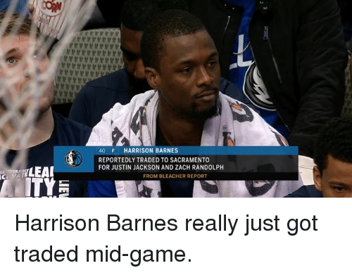 Bleacher Report: 40 F HARRISON BARNES  REPORTEDLY TRADED TO SACRAMENTO  FOR JUSTIN JACKSON AND ZACH RANDOLPH  FROM BLEACHER REPORT Harrison Barnes really just got traded mid-game.