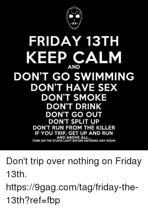 9gag, Dank, and Friday: 40  FRIDAY 13TH  KEEP CALM  AND  DON'T GO SWIMMING  DON'T HAVE SEX  DON'T SMOKE  DON'T DRINK  DON'T GO OUT  DON'T SPLIT UP  DON'T RUN FROM THE KILLER  IF YOU TRIP, GET UP AND RUN  AND ABOVE ALL  TURN ON THE STUPID LIGHT BEFORE ENTERING ANY ROOM Don't trip over nothing on Friday 13th. https://9gag.com/tag/friday-the-13th?ref=fbp