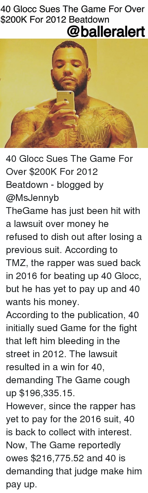 Memes, Money, and The Game: 40 Glocc Sues The Game For Over  $200K For 2012 Beatdown  @balleralert 40 Glocc Sues The Game For Over $200K For 2012 Beatdown - blogged by @MsJennyb ⠀⠀⠀⠀⠀⠀⠀ ⠀⠀⠀⠀⠀⠀⠀ TheGame has just been hit with a lawsuit over money he refused to dish out after losing a previous suit. According to TMZ, the rapper was sued back in 2016 for beating up 40 Glocc, but he has yet to pay up and 40 wants his money. ⠀⠀⠀⠀⠀⠀⠀ ⠀⠀⠀⠀⠀⠀⠀ According to the publication, 40 initially sued Game for the fight that left him bleeding in the street in 2012. The lawsuit resulted in a win for 40, demanding The Game cough up $196,335.15. ⠀⠀⠀⠀⠀⠀⠀ ⠀⠀⠀⠀⠀⠀⠀ However, since the rapper has yet to pay for the 2016 suit, 40 is back to collect with interest. Now, The Game reportedly owes $216,775.52 and 40 is demanding that judge make him pay up.