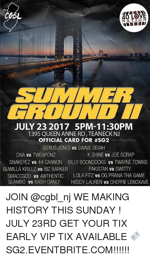 Love, Memes, and Queen: 40 L9V5  40 LOVE  NATION  SUMMER  FBOUNDI  JULY 23 2017 5PM-11:30PM  1395 QUEEN ANNE RD,TEANECK NJ  OFFICIAL CARD FOR #SG2  SERIUS JONES vs SWAVE SEVAH  DNA vs 7WEAPONZ  SNAKEYEZ vs 44 CANNON  K SHINE vs JOE SCRAP  BILLY BOONDOCKS vS TWAYNE TOWNS  PAKISTAN vs GWITTY  GUWILLA KRILLZ vs BIZ BARKER  SMACCGOD vs AWTHENTIC LOLA FITZ vs OG PRANA THA GAME  SLAMBO vs KASH OANLY HEDDY LAUREN vs CHEFFIE LENOXAVE JOIN @cgbl_nj WE MAKING HISTORY THIS SUNDAY ! JULY 23RD GET YOUR TIX EARLY VIP TIX AVAILABLE 🎫 SG2.EVENTBRITE.COM!!!!!!