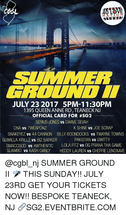 Love, Memes, and Queen: 40 LOVE  SUMMER  ROUNDI  JULY 23 2017 5PM-11:30PM  1395 QUEEN ANNE RD,TEANECKNJ  OFFICIAL CARD FOR #SG2  SERIUS JONES vs SWAVE SEVAH  DNA vs 7WEAPONZ  SNAKEYEZ vs 44 CANNON  GUWILLA KRILLZ vs BIZ BARKER  SMACCGOD vs AWTHENTIC  SLAMBO VS KASH OANLY  K SHINE vS JOE SCRAP  BILLY BOONDOCKS vs TWAYNE TOWNS  PAKISTAN vs GWITTY  LOLA FITZ vs OG PRANA THA GAME  HEDDY LAUREN vs CHEFFIE LENOXAVE @cgbl_nj SUMMER GROUND II 🎤 THIS SUNDAY!! JULY 23RD GET YOUR TICKETS NOW!! BESPOKE TEANECK, NJ 🔗SG2.EVENTBRITE.COM