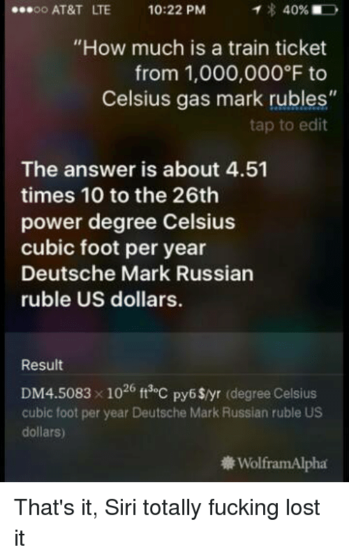"""us dollar: 40%  ...oo AT&T LTE 10:22 PM  """"How much is a train ticket  from 1,000,000 to  Celsius gas mark rubles""""  tap to edit  The answer is about 4.51  times 10 to the 26th  power degree Celsius  cubic foot per year  Deutsche Mark Russian  ruble US dollars.  Result  26 ft toc py6$/yr degree Celsius  cubic foot per year Deutsche Mark Russian ruble US  dollars)  WolframAlpha That's it, Siri totally fucking lost it"""