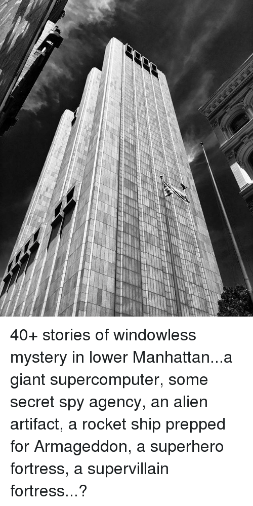 rocket ships: 40+ stories of windowless mystery in lower Manhattan...a giant supercomputer, some secret spy agency, an alien artifact, a rocket ship prepped for Armageddon, a superhero fortress, a supervillain fortress...?