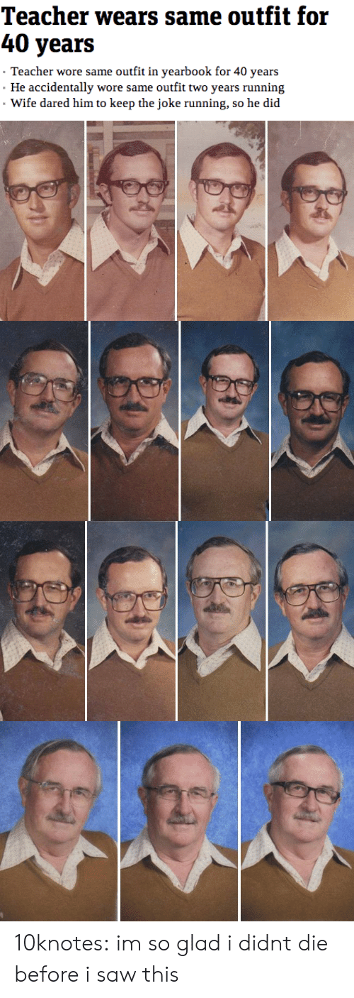 Yearbook: 40 years  Teacher wore same outfit in yearbook for 40 years  He accidentally wore same outfit two years running  Wife dared him to keep the joke running, so he did 10knotes: im so glad i didnt die before i saw this