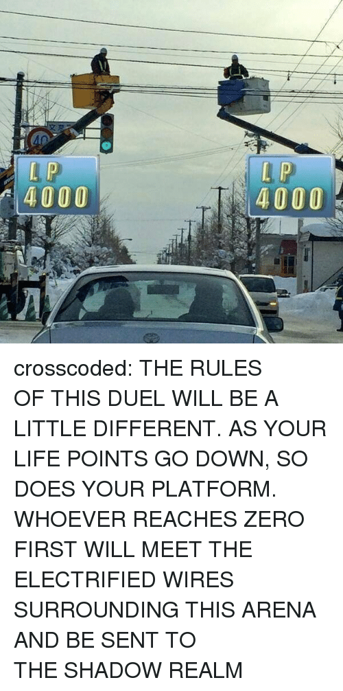 A Little Different: 4000  4000 crosscoded: THE RULES OFTHIS DUEL WILL BE A LITTLE DIFFERENT. AS YOUR LIFE POINTS GO DOWN,SO DOES YOUR PLATFORM. WHOEVER REACHES ZERO FIRST WILL MEET THE ELECTRIFIED WIRES SURROUNDING THIS ARENA AND BE SENT TO THESHADOW REALM