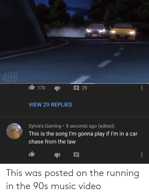 Running In The: 408  a 29  170  VIEW 29 REPLIES  Sylvie's Gaming • 8 seconds ago (edited)  This is the song I'm gonna play if I'm in a car  chase from the law This was posted on the running in the 90s music video