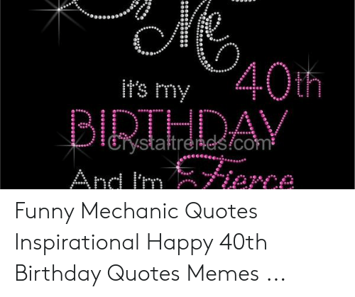 Funny Mechanic: 40th  BIRTHDAY  Ans mier  it's my  Erysłaltrends!com  Me Funny Mechanic Quotes Inspirational Happy 40th Birthday Quotes Memes ...