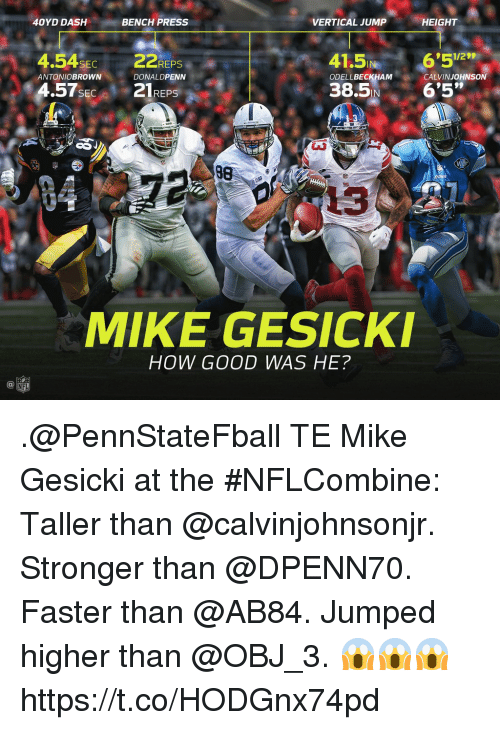 Memes, Nfl, and Good: 40YD DASH  BENCH PRESS  VERTICAL JUMP  HEIGHT  4.54SEC22REPS  41.5 6'52  1/29  ANTONIOBROWN  DONALDPENN  ODELLBECKHAM  CALVINJOHNSON  SEC  IN  3  38  13  MIKE GESICKI  HOW GOOD WAS HE?  NFL .@PennStateFball TE Mike Gesicki at the #NFLCombine: Taller than @calvinjohnsonjr. Stronger than @DPENN70. Faster than @AB84. Jumped higher than @OBJ_3.  😱😱😱 https://t.co/HODGnx74pd