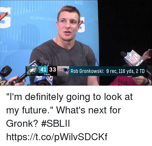 "gronk: 41 33  Rob Gronkowski: 9 rec, 116 yds, 2 TD  FINAL ""I'm definitely going to look at my future.""  What's next for Gronk? #SBLII https://t.co/pWilvSDCKf"