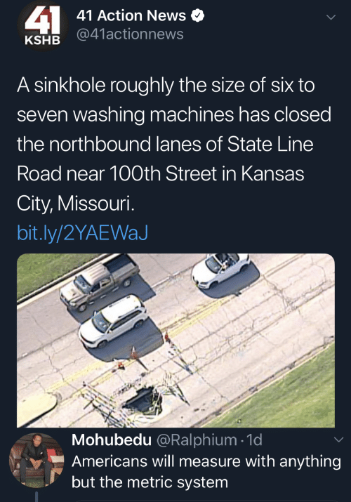metric system: 41  41 Action News  @41actionnews  KSHB  A sinkhole roughly the size of six to  seven washing machines has closed  the northbound lanes of State Line  Road near 100th Street in Kansas  City, Missouri.  bit.ly/2YAEWaJ  Mohubedu @Ralphium 1d  Americans will measure with anything  but the metric system