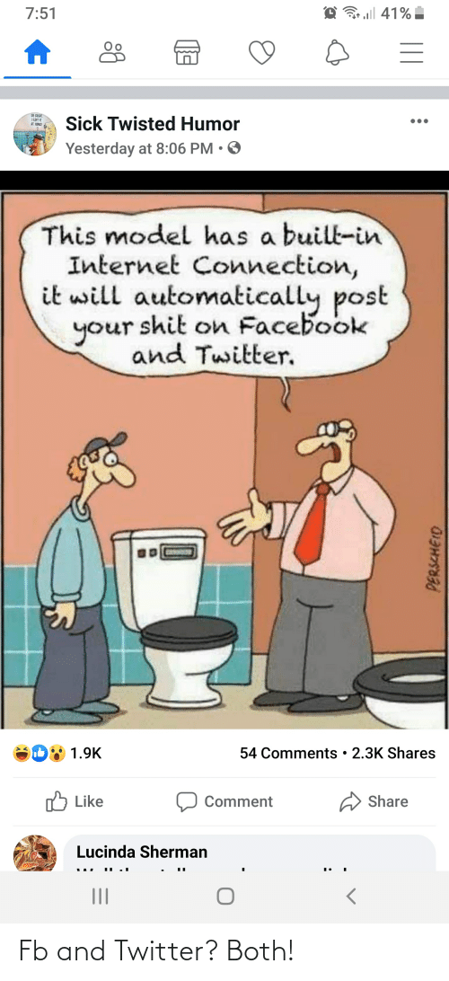Sick Twisted Humor: @ 41%   7:51  OH CREAT  ILEFT IT  AT HIMEI  Sick Twisted Humor  Yesterday at 8:06 PM • O  This model has a built-in  Internet Connection,  it will automatically post  your shit on Facebook  and Twitter.  54 Comments • 2.3K Shares  1.9K  ל Like  Share  Comment  Lucinda Sherman  II  PERSCHEID Fb and Twitter? Both!