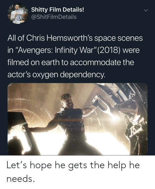 "scenes: 41  Shitty Film Details!  @ShitFilmDetails  All of Chris Hemsworth's space scenes  in ""Avengers: Infinity War"" (2018) were  filmed on earth to accommodate the  actor's oxygen dependency.  A Let's hope he gets the help he needs."