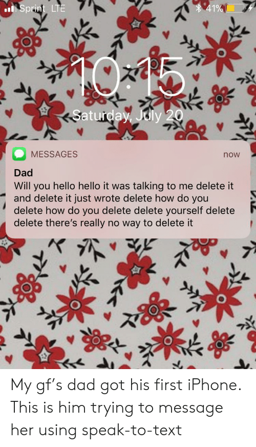 July 20: 41%  Sprint LTE  Saturday, July 20  MESSAGES  now  Dad  Will you hello hello it was talking to me delete it  and delete it just wrote delete how do you  delete how do you delete delete yourself delete  delete there's really no way to delete it My gf's dad got his first iPhone. This is him trying to message her using speak-to-text