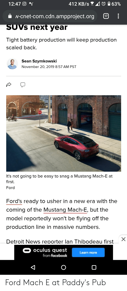 Fords: 412 KB/s 063%  12:47 0  N-cnet-com.cdn.ampproject.org  17  SUVS next year  Tight battery production will keep production  scaled back.  Sean Szymkowski  November 20, 2019 8:57 AM PST  STOP  It's not going to be easy to snag a Mustang Mach-E at  first.  Ford  Ford's ready to usher in a new era with the  coming of the Mustang Mach-E, but the  model reportedly won't be flying off the  production line in massive numbers.  Detroit News reporter lan Thibodeau first  OOculus quest  from facebook  Learn more  X Ford Mach E at Paddy's Pub
