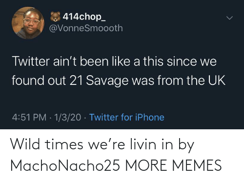 21 Savage: 414chop_  @VonneSmoooth  Twitter ain't been like a this since we  found out 21 Savage was from the UK  4:51 PM · 1/3/20 · Twitter for iPhone Wild times we're livin in by MachoNacho25 MORE MEMES