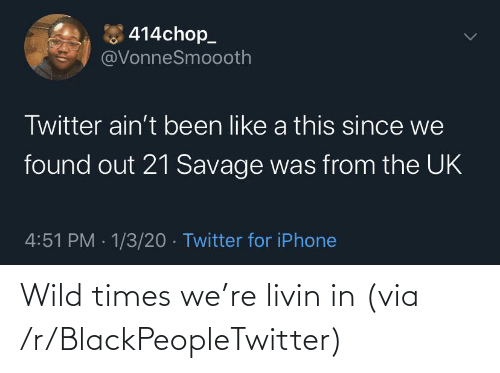 21 Savage: 414chop_  @VonneSmoooth  Twitter ain't been like a this since we  found out 21 Savage was from the UK  4:51 PM · 1/3/20 · Twitter for iPhone Wild times we're livin in (via /r/BlackPeopleTwitter)