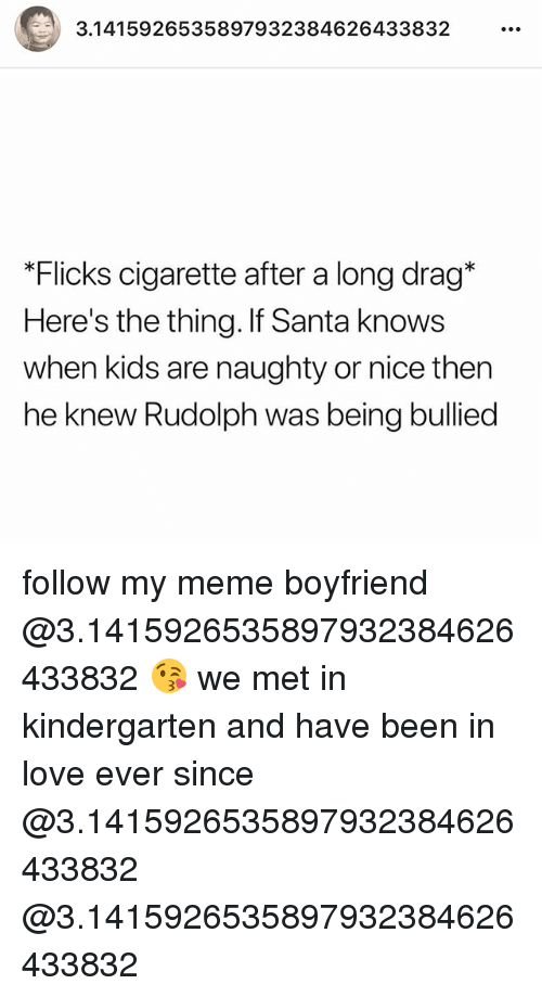Love, Meme, and Memes: 415926535897932384626433832  *Flicks cigarette after a long drag*  Here's the thing. If Santa knows  when kids are naughty or nice then  he knew Rudolph was being bullied follow my meme boyfriend @3.1415926535897932384626433832 😘 we met in kindergarten and have been in love ever since @3.1415926535897932384626433832 @3.1415926535897932384626433832