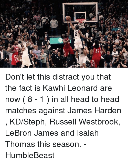 Memes, Kawhi Leonard, and Lebron: 42  eail  2  (atli  ai) 0 Don't let this distract you that the fact is Kawhi Leonard are now ( 8 - 1 ) in all head to head matches against James Harden , KD/Steph, Russell Westbrook, LeBron James and Isaiah Thomas this season.   - HumbleBeast