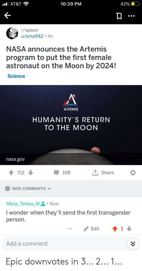 teresa: 42%  lAT&T  10:29 PM  r/space  u/sma942 4h  NASA announces the Artemis  program to put the first female  astronaut on the Moon by 2024!  Science  A  ARTEMIS  HUMANITY'S RETURN  ТО THE MOON  nasa.gov  , Share  712  108  NEW COMMENTS  Alicia_Teresa_M Now  I wonder when they'll send the first transgender  person.  Edit  1  Add a comment Epic downvotes in 3... 2... 1...