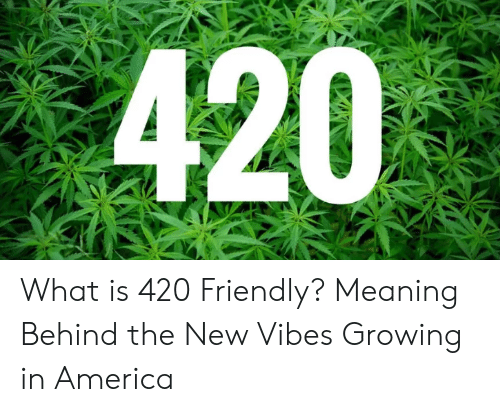 America, Meaning, and What Is: 420 What is 420 Friendly? Meaning Behind the New Vibes Growing in America
