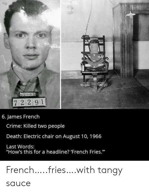 """Last Words: 421-6 5  72 291  6. James French  Crime: Killed two people  Death: Electric chair on August 10, 1966  Last Words:  """"How's this for a headline? 'French Fries."""" French…..fries….with tangy sauce"""