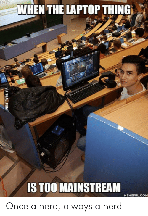 Too Mainstream: 42k  WHEN THE LAPTOP THING  IS TOO MAINSTREAM  MEMEFULCOM Once a nerd, always a nerd