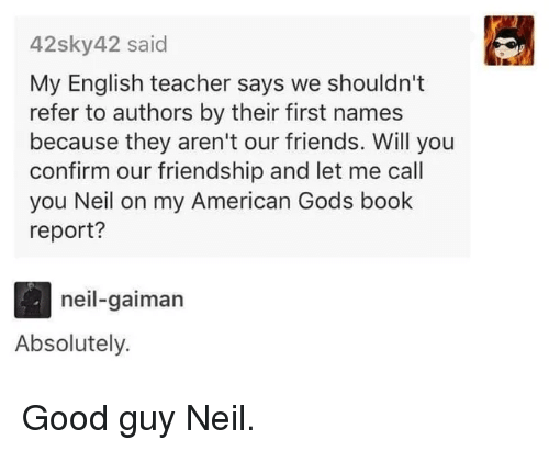 neil gaiman: 42sky42 said  My English teacher says we shouldn't  refer to authors by their first names  because they aren't our friends. Will you  confirm our friendship and let me call  you Neil on my American Gods book  report?  neil-gaiman  Absolutely. Good guy Neil.