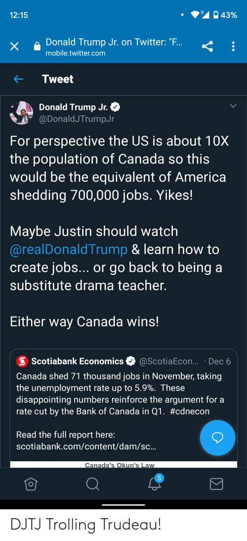 """donald trump jr: 43%  12:15  Donald Trump Jr. on Twitter: """".  х  mobile.twitter.com  Tweet  Donald Trump Jr.  @DonaldJTrumpJr  For perspective the US is about 10X  the population of Canada so this  would be the equivalent of America  shedding 700,000 jobs. Yikes!  Maybe Justin should watch  @realDonaldTrump & learn how to  create jobs... or go back to being a  substitute drama teacher.  Either way Canada wins!  @ScotiaEcon... · Dec 6  Scotiabank Economics  Canada shed 71 thousand jobs in November, taking  the unemployment rate up to 5.9%. These  disappointing numbers reinforce the argument for a  rate cut by the Bank of Canada in Q1. #cdnecon  Read the full report here:  scotiabank.com/content/dam/sc...  Canada's Okun's Law DJTJ Trolling Trudeau!"""