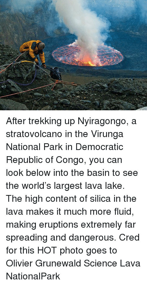 Memes, Science, and World: 43 After trekking up Nyiragongo, a stratovolcano in the Virunga National Park in Democratic Republic of Congo, you can look below into the basin to see the world's largest lava lake. The high content of silica in the lava makes it much more fluid, making eruptions extremely far spreading and dangerous. Cred for this HOT photo goes to Olivier Grunewald Science Lava NationalPark