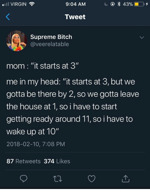 """It Starts: 43%  VIRGIN  9:04 AM  Tweet  Supreme Bitch  @veerelatable  mom : """"it starts at 3""""  me in my head: """"it starts at 3, but we  gotta be there by 2, so we gotta leave  the house at 1, so i have to start  getting ready around 11, so i have to  wake up at 10""""  2018-02-10, 7:08 PM  87 Retweets 374 Likes"""