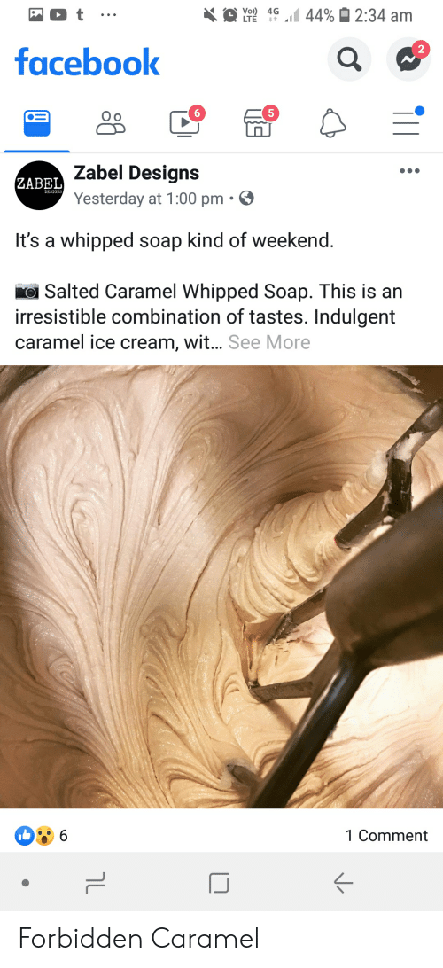 indulgent: 44%2:34 am  Vo)) 4G  LTE  2  facebook  Zabel Designs  ZABEL  DESIGNS  Yesterday at 1:00 pm.  It's a whipped soap kind of weekend.  Salted Caramel Whipped Soap. This is an  irresistible combination of tastes. Indulgent  caramel ice cream, wit... See More  6  1 Comment  ךL Forbidden Caramel
