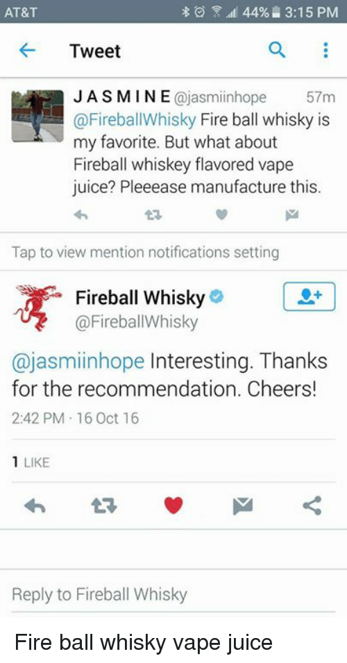 fireball whiskey: 44%. 3:15 PM  AT&T  Tweet  Cajas miinhope  57m  @FireballWhisky Fire ball whisky is  my favorite. But what about  Fireball whiskey flavored vape  juice? Pleeease manufacture this.  Tap to view mention notifications setting  Fireball Whisky  @Fireball Whisky  ajasmiinhope nteresting. Thanks  for the recommendation. Cheers!  2:42 PM 16 Oct 16  1 LIKE  Reply to Fireball Whisky Fire ball whisky vape juice