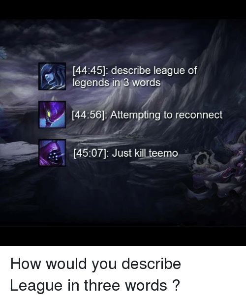 league of legend: [44:45]: describe league of  legends in 3 words  44:56] Attempting to reconnect  [45:07: Just kill teemo How would you describe League in three words ?