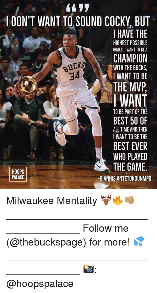 Giannis Antetokounmpo: 44 77  I DON'T WANT TO SOUND COCKY, BUT  I HAVE THE  CHAMPION  THE MVP  HIGHEST POSSIBLE  GOALS. I WANT TO BE A  BUCK  34  WITH THE BUCKS,  IWANT TO BE  I WANT  TO BE PART OF THE  BEST 50 OF  ALL TIME AND THEN  I WANT TO BE THE  BEST EVER  WHO PLAYED  THE GAME.  HOOPS  PALACE  -GIANNIS ANTETOKOUNMPO  2016 NBAE Milwaukee Mentality 🦌🔥👊🏽 ______________________________________ Follow me (@thebuckspage) for more! 💦 ______________________________________ 📸: @hoopspalace