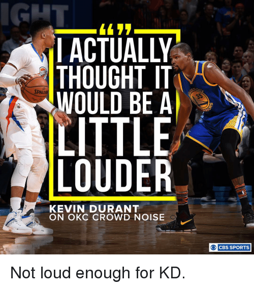 Kevin Durant, Memes, and 🤖: 4422  ACTUALLY  THOUGHT IT  WOULD BE A  SPALDA  LITTLE  LOUDER  KEVIN DURANT  ON OKC CROWD NOISE  O CBS SPORTS Not loud enough for KD.
