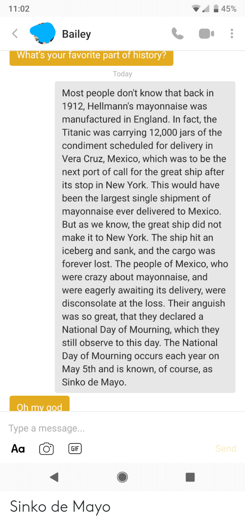 Vera: 45%  11:02  Bailey  What's your favorite part of history?  Today  Most people don't know that back in  1912, Hellmann's mayonnaise was  manufactured in England. In fact, the  Titanic was carrying 12,000 jars of the  condiment scheduled for delivery in  Vera Cruz, Mexico, which was to be the  next port of call for the great ship after  its stop in New York. This would have  been the largest single shipment of  mayonnaise ever delivered to Mexico.  But as we know, the great ship did not  make it to New York. The ship hit an  iceberg and sank, and the cargo was  forever lost. The people of Mexico, who  were crazy about mayonnaise, and  were eagerly awaiting its delivery, were  disconsolate at the loss. Their anguish  was so great, that they declared a  National Day of Mourning, which they  still observe to this day. The National  Day of Mourning occurs each year on  May 5th and is known, of course, as  Sinko de Mayo.  Oh my god  Type a message...  Aa  Send  GIF Sinko de Mayo